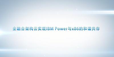 全融合架构云实现IBM Power与x86的和谐共存