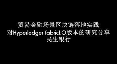 贸易金融场景区块链落地实践以及对Hyperledger fabric1.0版本的研究分享—民生银行